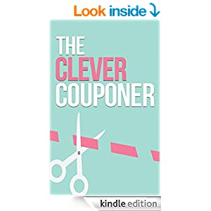 The Clever Couponer: How To Save Money, Maximize Shopping, And Get The Most Of Out of Every Dollar