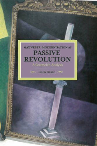 Max Weber: Modernisation as Passive Revolution: A Gramscian Analysis: Historical Materialism, Volume 78