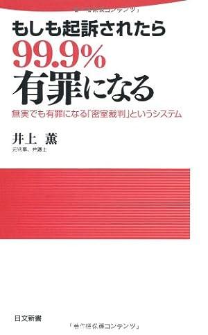 もしも起訴されたら99.9%有罪になる―無実でも有罪になる「密室裁判」というシステム (日文新書)