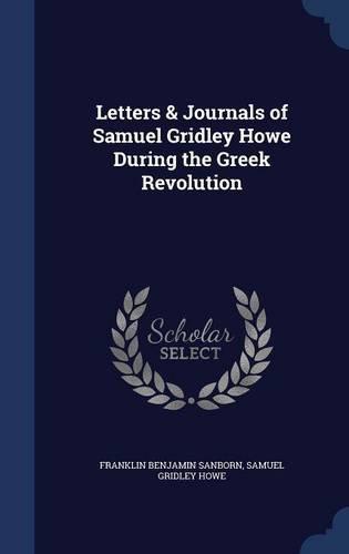 Letters & Journals of Samuel Gridley Howe During the Greek Revolution