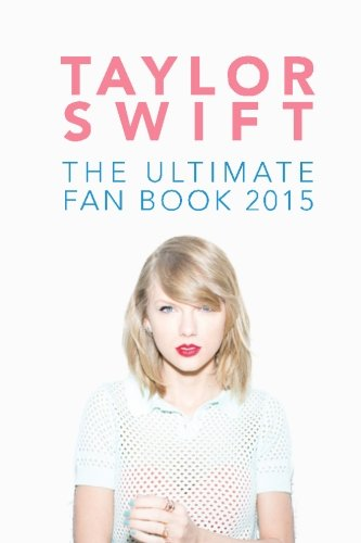 Taylor Swift: The Ultimate Fan Book 2015: Taylor Swift Facts, Quotes and Quiz (Taylor Swift Fan Books) (Volume 2)