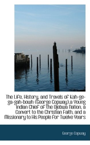 The Life, History, and Travels of Kah-ge-ga-gah-bowh,George Copway,a Young Indian Chief