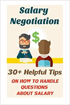 Salary Negotiation: 30+ Helpful Tips On How To Handle Questions About Salary: (How To Handle Questions About Salary) (Job Interview, Job Interview ... Answers, Job Interview Tips) (Volume 1)