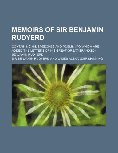 Memoirs of Sir Benjamin Rudyerd; Containing His Speeches and Poems to Which Are Added the Letters of His Great-Great-Grandson Benjamin Rudyerd