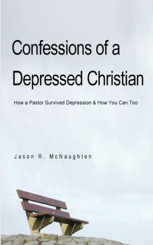 Confessions of a Depressed Christian: How a Pastor Survived Depression and How You Can Too