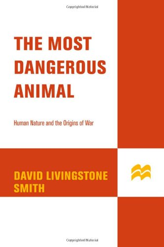 The Most Dangerous Animal: Human Nature and the Origins of War: David Livingstone Smith: 9780312341893: Amazon.com: Books