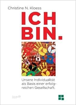 ICH BIN. Unsere Individualitat Als Basis Einer Erfolgreichen Gesellschaft. (German Edition)