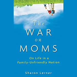 The War on Moms: On Life in a Family-Unfriendly Nation | [Sharon Lerner]