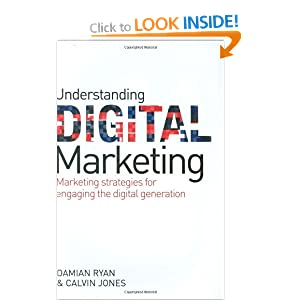 Understanding Digital Marketing: Marketing Strategies for Engaging the Digital Generation Damian Ryan and Calvin Jones