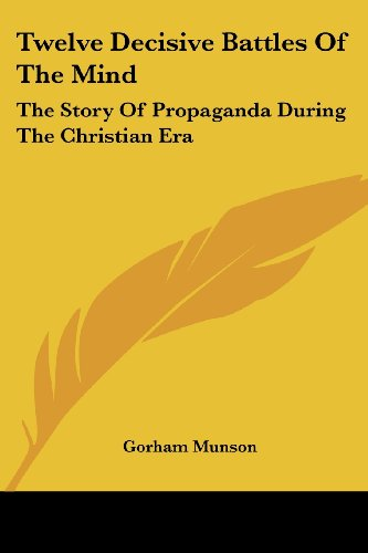 Twelve Decisive Battles of the Mind: The Story of Propaganda During the Christian Era