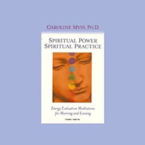 Spiritual Power, Spiritual Practice: Energy Evaluation Meditations for Morning and Evening | [Caroline Myss]