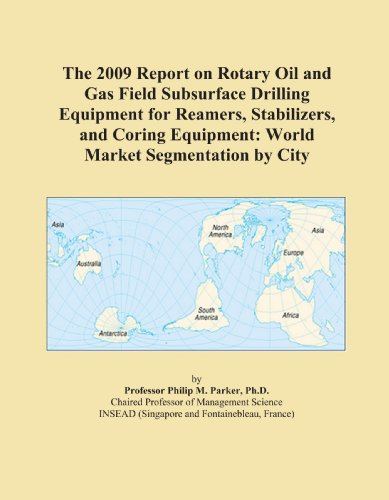 The 2009 Report on Rotary Oil and Gas Field Subsurface Drilling Equipment for Reamers, Stabilizers, and Coring Equipment: World Market Segmentation by City