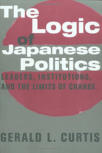 The Logic of Japanese Politics: Leaders, Institutions and the Limits of Change (Studies of the Weatherhead East Asian Institute, Columbia University)