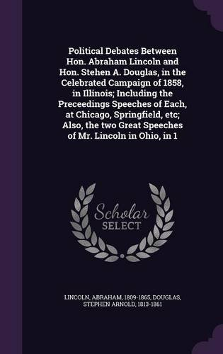 Political Debates Between Hon. Abraham Lincoln and Hon. Stehen A. Douglas, in the Celebrated Campaign of 1858, in Illinois; Including the Preceedings ... Great Speeches of Mr. Lincoln in Ohio, in 1