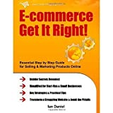 img - for E-commerce Get It Right! Essential Step-by-Step Guide for Selling & Marketing Products Online. Insider Secrets, Key Strategies & Practical Tips - Simplified for Start-Ups & Small Businesses [Paperback] [2011] Ian Daniel book / textbook / text book