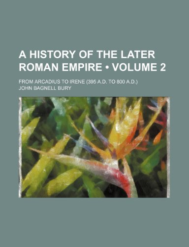 A History of the Later Roman Empire (Volume 2); From Arcadius to Irene (395 A.d. to 800 A.d.)