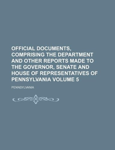 Official documents, comprising the department and other reports made to the Governor, Senate and House of Representatives of Pennsylvania Volume 5