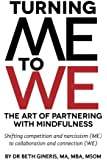 Turning Me to We:  The Art of Partnering with Mindfulness: Shifting competition and narcissism (me) to collaboration and connection (WE)