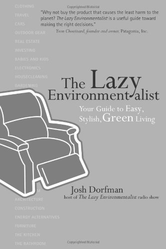 The Lazy Environmentalist Your Guide to Easy, Stylish, Green Living Josh Dorfma