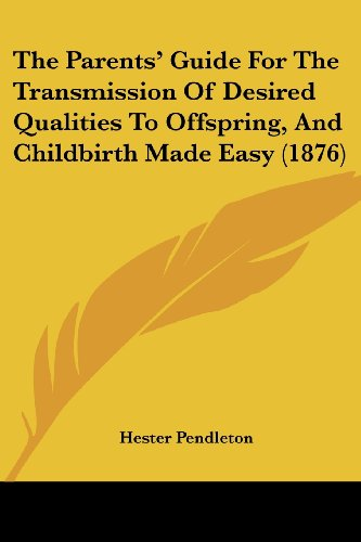 The Parents' Guide for the Transmission of Desired Qualities to Offspring, and Childbirth Made Easy (1876)
