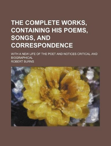 The complete works, containing his poems, songs, and correspondence; With a new life of the poet and notices critical and biographical