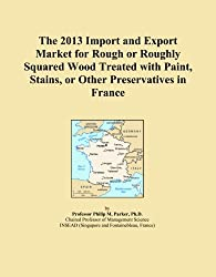 The 2013 Import and Export Market for Rough or Roughly Squared Wood Treated with Paint, Stains, or Other Preservatives in France