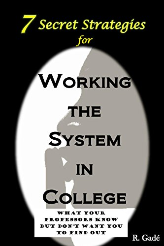 Rene' Gade' - 7 Secret Strategies for Working the System in College: What Your Professors Know But Don't Want You to Find Out