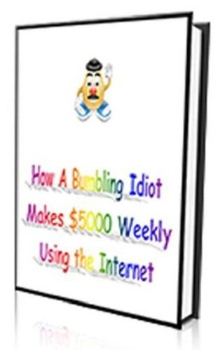 How A Bumbling Idiot Makes $5000 Weekly Using The Internet AAA+++