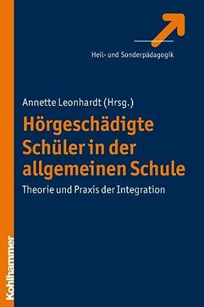 Hörgeschädigte Schüler in der allgemeinen Schule: Theorie und Praxis der Integration