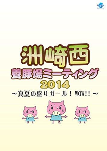 洲崎西 養豚場ミーティング2014 ~真夏の盛りガール!  WOW! ! ~DVD