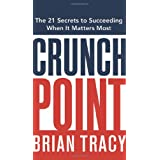 Crunch Point: The 21 Secrets to Succeeding When It Matters Most ~ Brian Tracy