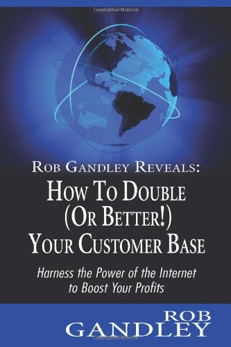 Rob Gandley Reveals: How To Double (Or Better!) Your Customer Base: Harness The Power Of The Internet To Boost Your Profits