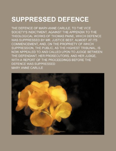 Suppressed Defence; The Defence of Mary-Anne Carlile, to the Vice Society's Indictment, Against the Appendix to the Theological Works of Thomas Paine, ... Its Commencement, And, on the Propriety of W