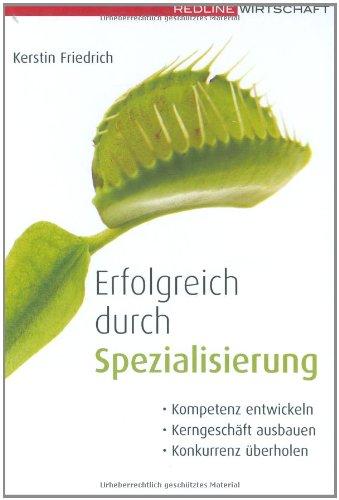 Friedrich Kerstin, Erfolgreich durch Spezialisierung. Kompetenzen entwickeln; Kerngeschäfte ausbauen; Konkurrenz überholen.