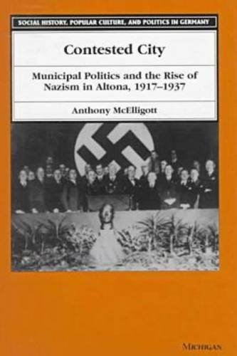 Contested City: Municipal Politics and the Rise of Nazism in Altona, 1917-1937 (Social History, Popular Culture, and Politics in Germany)