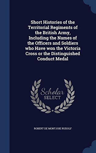 Short Histories of the Territorial Regiments of the British Army, Including the Names of the Officers and Soldiers who Have won the Victoria Cross or the Distinguished Conduct Medal