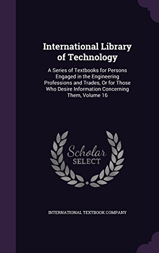 International Library of Technology: A Series of Textbooks for Persons Engaged in the Engineering Professions and Trades, Or for Those Who Desire Information Concerning Them, Volume 16