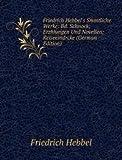 Friedrich Hebbel's Smmtliche Werke: Bd. Schnock; Erzhlungen Und Novellen; Reiseeindrcke (German Edition)