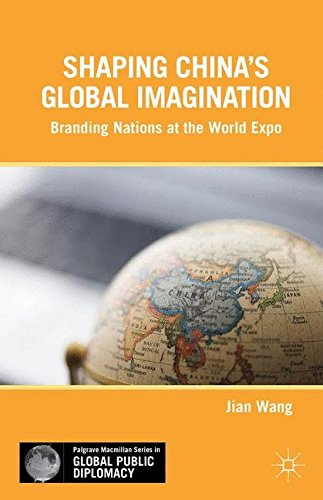 Shaping China's Global Imagination: Branding Nations at the World Expo (Palgrave Macmillan Series in Global Public Diplomacy), by J. Wang