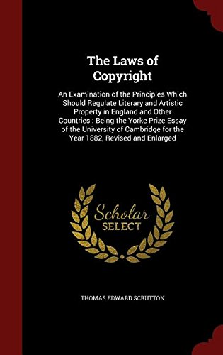 The Laws of Copyright: An Examination of the Principles Which Should Regulate Literary and Artistic Property in England and Other Countries : Being ... for the Year 1882, Revised and Enlarged
