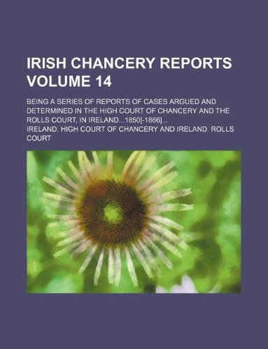 Irish Chancery reports Volume 14; being a series of reports of cases argued and determined in the High court of chancery and the Rolls court, in Ireland...1850[-1866]...
