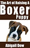 The Art of Raising a Boxer Puppy: From Puppyhood to Adult Dog (The Art of Raising Puppies From Puppyhood to Adult Dog)