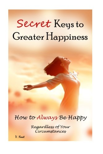 Secret Keys to Greater Happiness: How to Always Be Happy Regardless of Your Circumstances (Boost Your Happiness, Improve