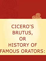 Cicero's Brutus, or, History of Famous Orators