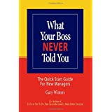What Your Boss Never Told You: The Quick Start Guide for New Managers ~ Gary Winters