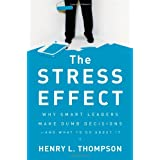 The Stress Effect: Why Smart Leaders Make Dumb Decisions--And What to Do About It ~ Henry L. Thompson