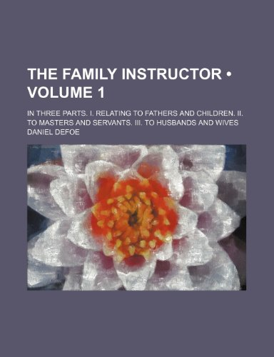 The family instructor (Volume 1); In three parts. I. Relating to fathers and children. II. To masters and servants. III. To husbands and wives