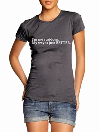 Juniors I'm Not Stubborn My Way Is Just Better T-Shirt Funny Rude Work Office