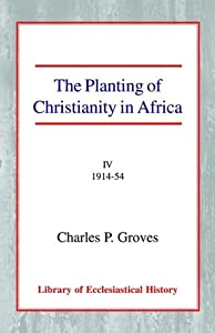 The Planting of Christianity in Africa: Volume IV - 1914-1954 (Library of Ecclesiastical History) Charles Pelham Groves