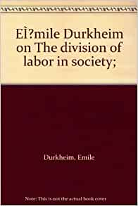 """emile durkheim the division of labor Describe emile durkheim's views on division of labour as expressed  manner in  which emile durkheim and karl marx treated the process of """"division of."""